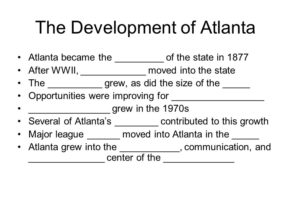 The Development of Atlanta Atlanta became the _________ of the state in 1877 After WWII, ____________ moved into the state The __________ grew, as did