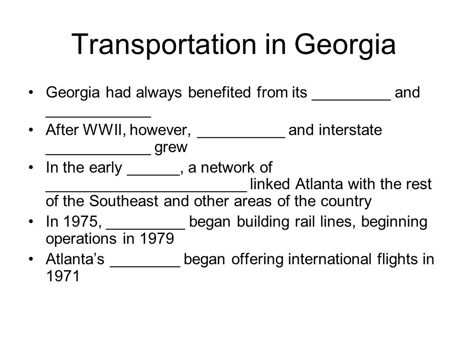 Transportation in Georgia Georgia had always benefited from its _________ and ____________ After WWII, however, __________ and interstate ____________