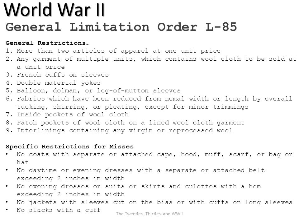 World War II General Restrictions… 1.More than two articles of apparel at one unit price 2.Any garment of multiple units, which contains wool cloth to be sold at a unit price 3.French cuffs on sleeves 4.Double material yokes 5.Balloon, dolman, or leg-of-mutton sleeves 6.Fabrics which have been reduced from nomal width or length by overall tucking, shirring, or pleating, except for minor trimmings 7.Inside pockets of wool cloth 8.Patch pockets of wool cloth on a lined wool cloth garment 9.Interlinings containing any virgin or reprocessed wool Specific Restrictions for Misses No coats with separate or attached cape, hood, muff, scarf, or bag or hat No daytime or evening dresses with a separate or attached belt exceeding 2 inches in width No evening dresses or suits or skirts and culottes with a hem exceeding 2 inches in width No jackets with sleeves cut on the bias or with cuffs on long sleeves No slacks with a cuff General Limitation Order L-85 The Twenties, Thirties, and WWII