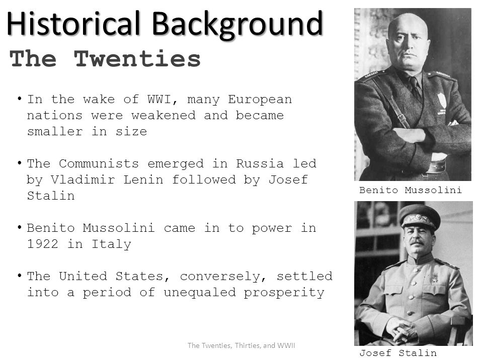 Historical Background The Twenties In the wake of WWI, many European nations were weakened and became smaller in size The Communists emerged in Russia led by Vladimir Lenin followed by Josef Stalin Benito Mussolini came in to power in 1922 in Italy The United States, conversely, settled into a period of unequaled prosperity Benito Mussolini Josef Stalin The Twenties, Thirties, and WWII