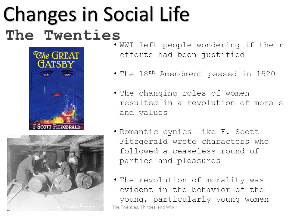 Changes in Social Life The Twenties WWI left people wondering if their efforts had been justified The 18 th Amendment passed in 1920 The changing roles of women resulted in a revolution of morals and values Romantic cynics like F.