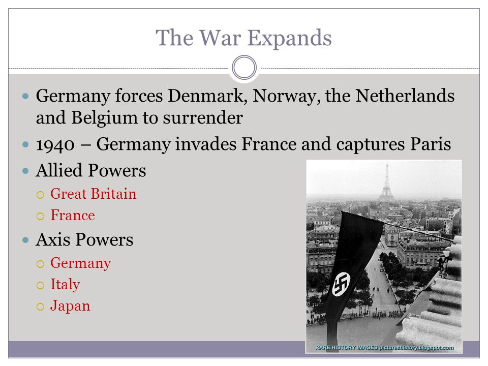 The War Expands Germany forces Denmark, Norway, the Netherlands and Belgium to surrender 1940 – Germany invades France and captures Paris Allied Power