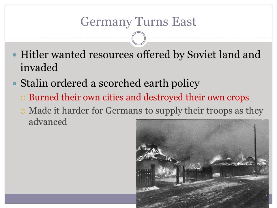 Germany Turns East Hitler wanted resources offered by Soviet land and invaded Stalin ordered a scorched earth policy  Burned their own cities and des