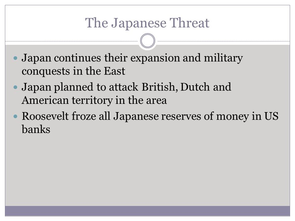 The Japanese Threat Japan continues their expansion and military conquests in the East Japan planned to attack British, Dutch and American territory i