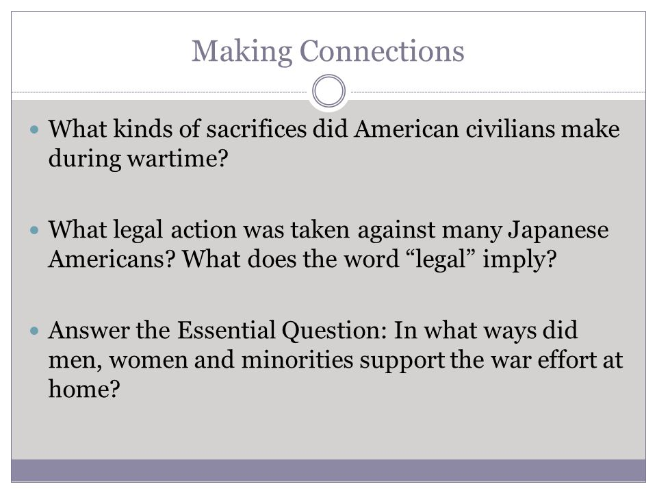 Making Connections What kinds of sacrifices did American civilians make during wartime? What legal action was taken against many Japanese Americans? W
