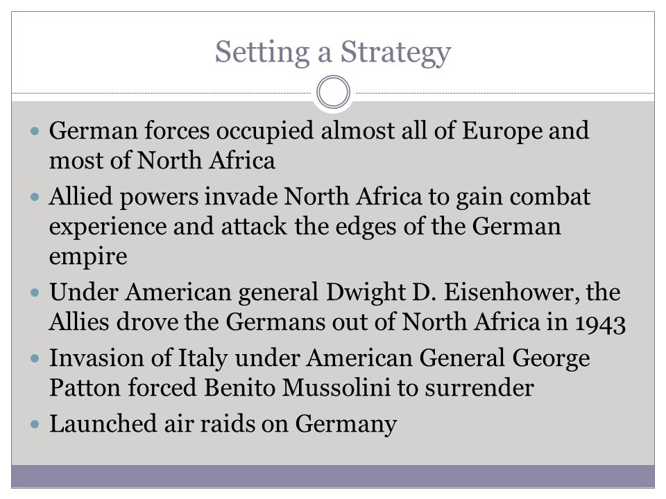 Setting a Strategy German forces occupied almost all of Europe and most of North Africa Allied powers invade North Africa to gain combat experience an