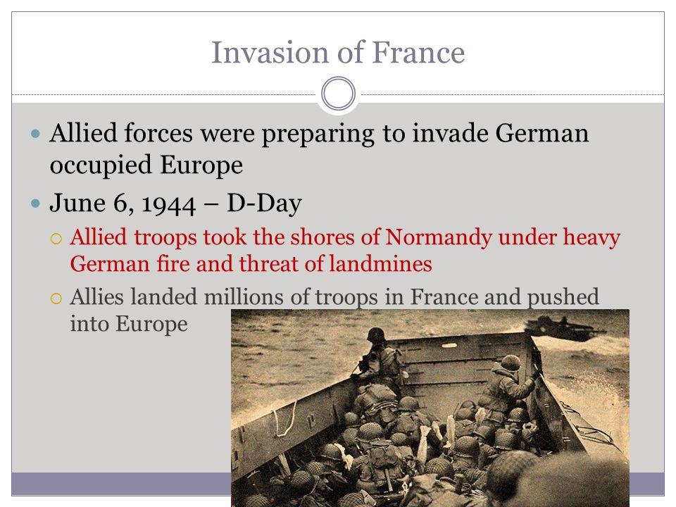 Invasion of France Allied forces were preparing to invade German occupied Europe June 6, 1944 – D-Day  Allied troops took the shores of Normandy unde