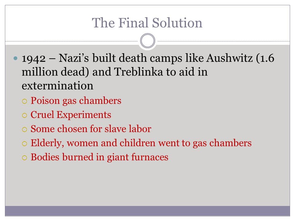 The Final Solution 1942 – Nazi's built death camps like Aushwitz (1.6 million dead) and Treblinka to aid in extermination  Poison gas chambers  Crue