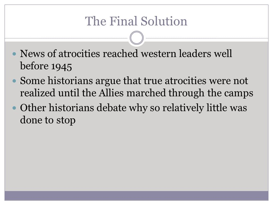 The Final Solution News of atrocities reached western leaders well before 1945 Some historians argue that true atrocities were not realized until the