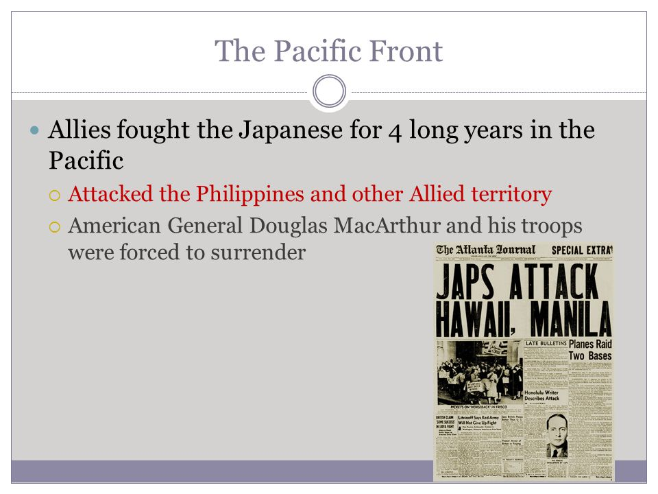 The Pacific Front Allies fought the Japanese for 4 long years in the Pacific  Attacked the Philippines and other Allied territory  American General