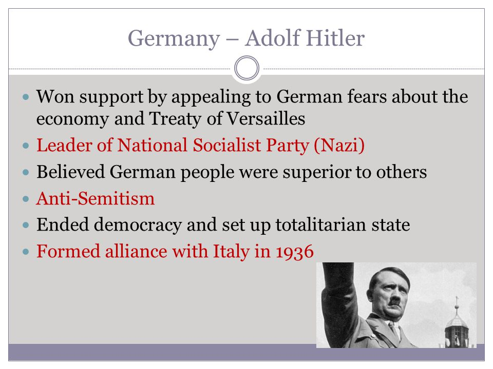 Germany – Adolf Hitler Won support by appealing to German fears about the economy and Treaty of Versailles Leader of National Socialist Party (Nazi) B