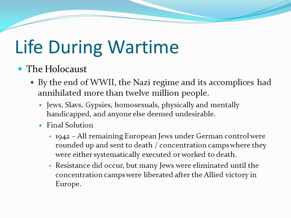 Life During Wartime The Holocaust By the end of WWII, the Nazi regime and its accomplices had annihilated more than twelve million people.