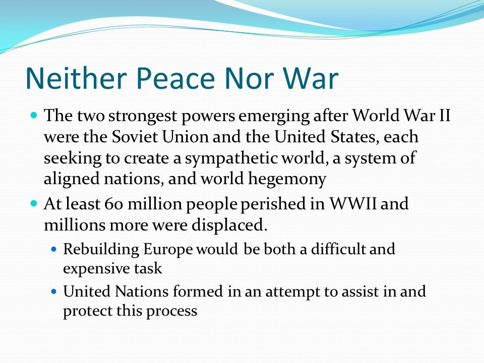 Neither Peace Nor War The two strongest powers emerging after World War II were the Soviet Union and the United States, each seeking to create a sympathetic world, a system of aligned nations, and world hegemony At least 60 million people perished in WWII and millions more were displaced.