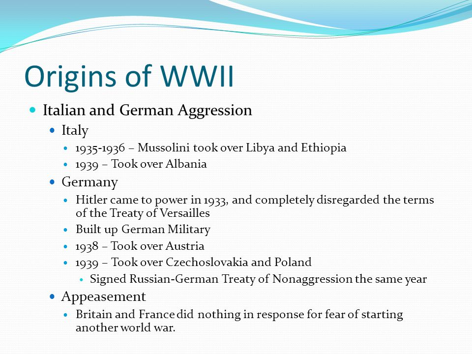 Origins of WWII Italian and German Aggression Italy 1935-1936 – Mussolini took over Libya and Ethiopia 1939 – Took over Albania Germany Hitler came to power in 1933, and completely disregarded the terms of the Treaty of Versailles Built up German Military 1938 – Took over Austria 1939 – Took over Czechoslovakia and Poland Signed Russian-German Treaty of Nonaggression the same year Appeasement Britain and France did nothing in response for fear of starting another world war.