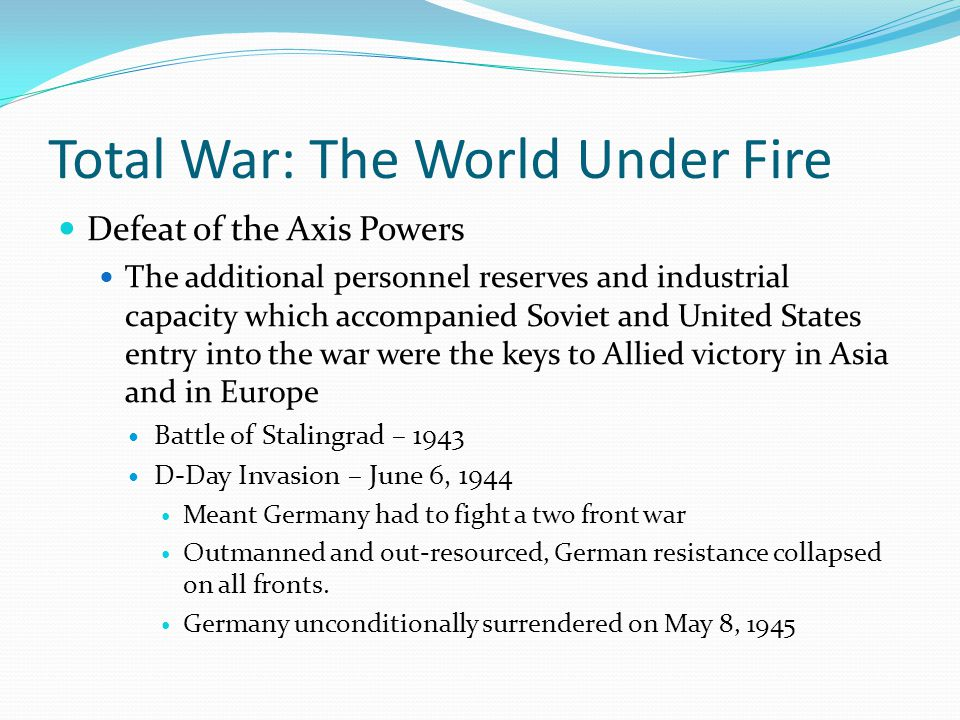 Total War: The World Under Fire Defeat of the Axis Powers The additional personnel reserves and industrial capacity which accompanied Soviet and United States entry into the war were the keys to Allied victory in Asia and in Europe Battle of Stalingrad – 1943 D-Day Invasion – June 6, 1944 Meant Germany had to fight a two front war Outmanned and out-resourced, German resistance collapsed on all fronts.