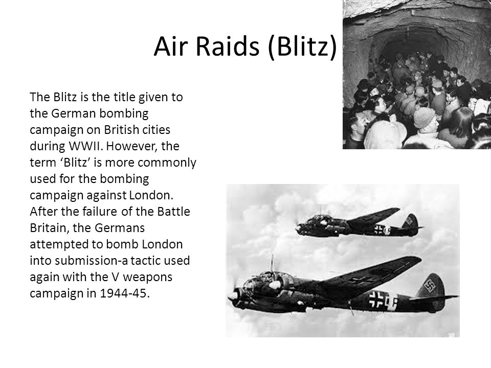 Air Raids (Blitz) The Blitz is the title given to the German bombing campaign on British cities during WWII.