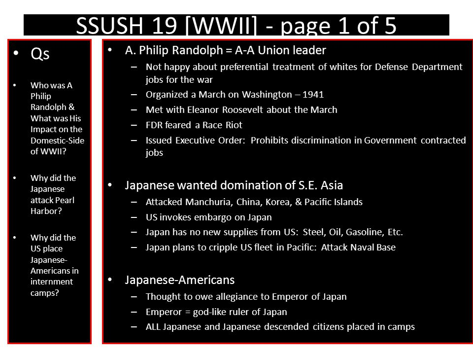 SSUSH 19 [WWII] - page 1 of 5 Qs Who was A Philip Randolph & What was His Impact on the Domestic-Side of WWII? Why did the Japanese attack Pearl Harbo