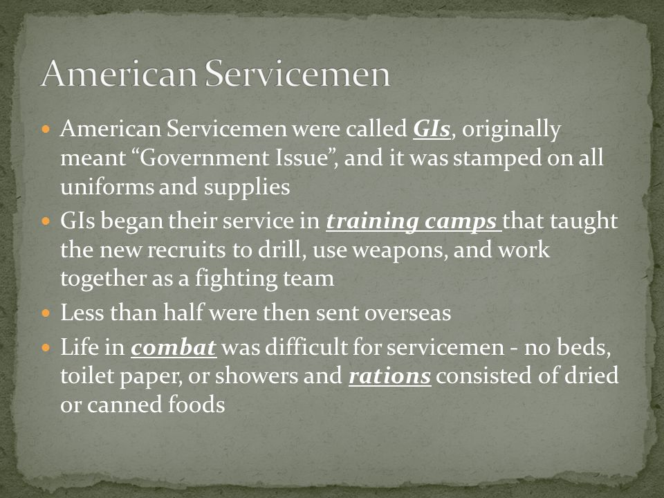 American Servicemen were called GIs, originally meant Government Issue , and it was stamped on all uniforms and supplies GIs began their service in training camps that taught the new recruits to drill, use weapons, and work together as a fighting team Less than half were then sent overseas Life in combat was difficult for servicemen - no beds, toilet paper, or showers and rations consisted of dried or canned foods