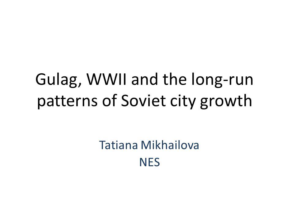 Gulag, WWII and the long-run patterns of Soviet city growth Tatiana Mikhailova NES