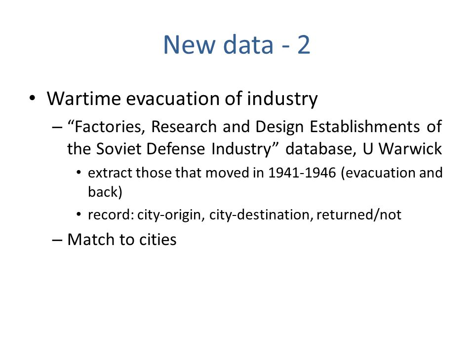 New data - 2 Wartime evacuation of industry – Factories, Research and Design Establishments of the Soviet Defense Industry database, U Warwick extract those that moved in 1941-1946 (evacuation and back) record: city-origin, city-destination, returned/not – Match to cities