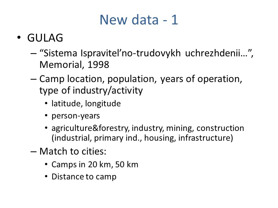 New data - 1 GULAG – Sistema Ispravitel'no-trudovykh uchrezhdenii… , Memorial, 1998 – Camp location, population, years of operation, type of industry/activity latitude, longitude person-years agriculture&forestry, industry, mining, construction (industrial, primary ind., housing, infrastructure) – Match to cities: Camps in 20 km, 50 km Distance to camp