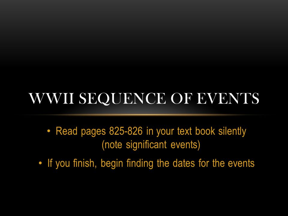 Read pages 825-826 in your text book silently (note significant events) If you finish, begin finding the dates for the events WWII SEQUENCE OF EVENTS