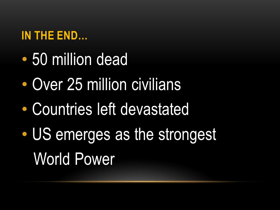 IN THE END… 50 million dead Over 25 million civilians Countries left devastated US emerges as the strongest World Power