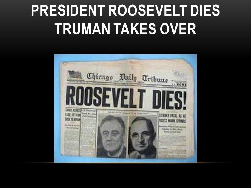 PRESIDENT ROOSEVELT DIES TRUMAN TAKES OVER
