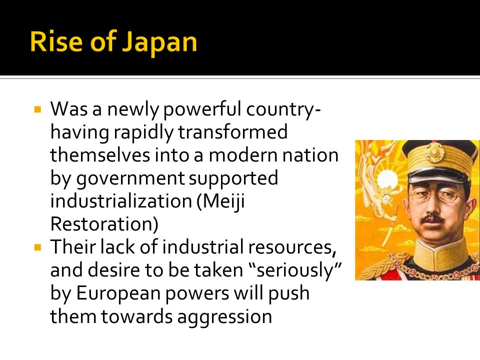 Was a newly powerful country- having rapidly transformed themselves into a modern nation by government supported industrialization (Meiji Restoration)  Their lack of industrial resources, and desire to be taken seriously by European powers will push them towards aggression