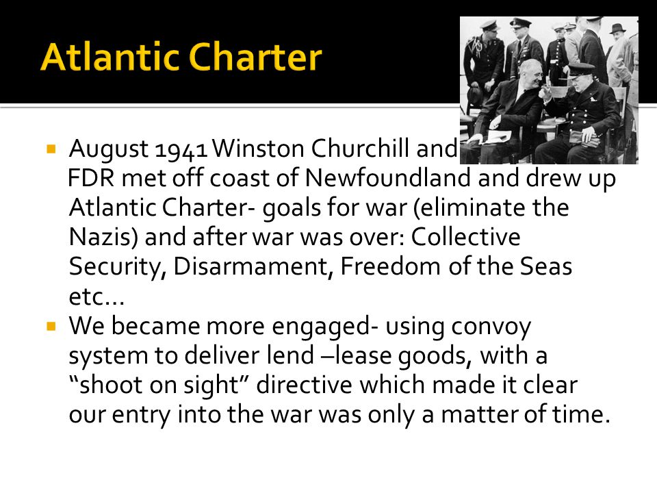  August 1941 Winston Churchill and FDR met off coast of Newfoundland and drew up Atlantic Charter- goals for war (eliminate the Nazis) and after war was over: Collective Security, Disarmament, Freedom of the Seas etc…  We became more engaged- using convoy system to deliver lend –lease goods, with a shoot on sight directive which made it clear our entry into the war was only a matter of time.