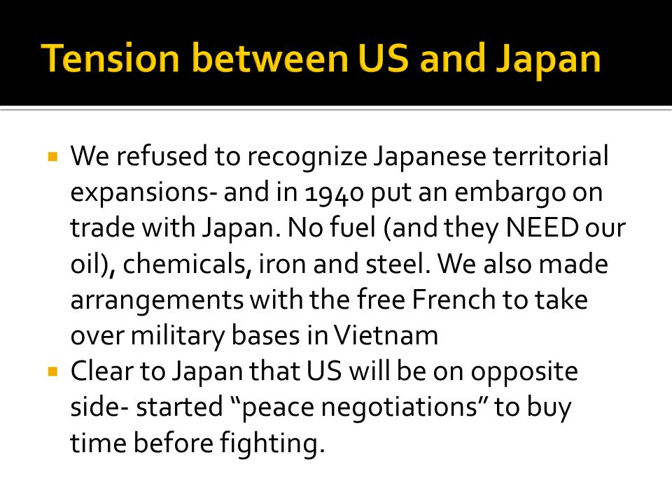  We refused to recognize Japanese territorial expansions- and in 1940 put an embargo on trade with Japan.