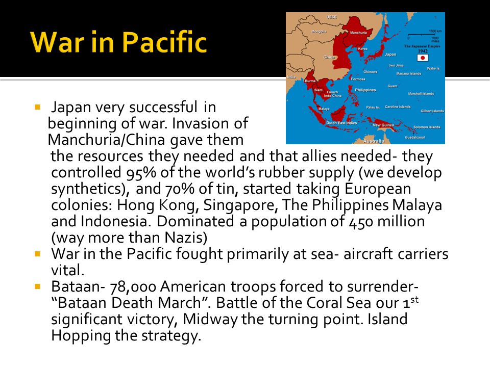  Japan very successful in beginning of war. Invasion of Manchuria/China gave them the resources they needed and that allies needed- they controlled 9
