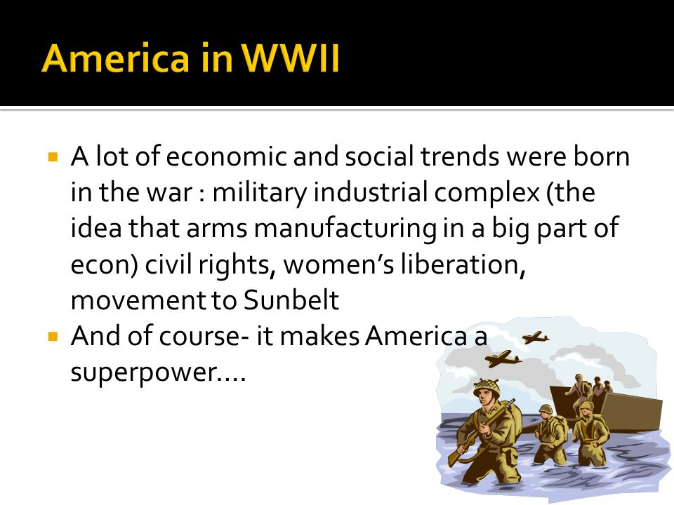  A lot of economic and social trends were born in the war : military industrial complex (the idea that arms manufacturing in a big part of econ) civil rights, women's liberation, movement to Sunbelt  And of course- it makes America a superpower….