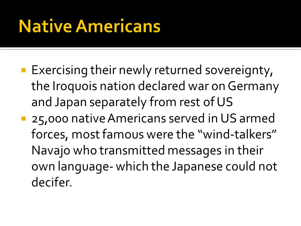  Exercising their newly returned sovereignty, the Iroquois nation declared war on Germany and Japan separately from rest of US  25,000 native Americans served in US armed forces, most famous were the wind-talkers Navajo who transmitted messages in their own language- which the Japanese could not decifer.