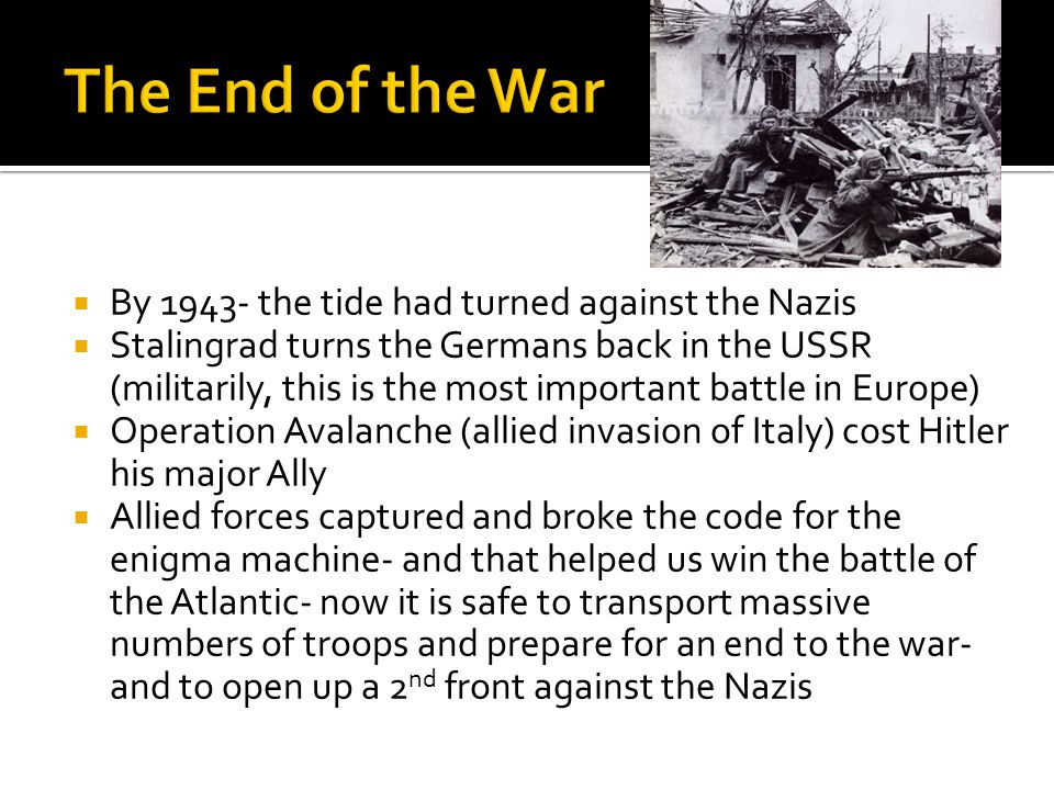  By 1943- the tide had turned against the Nazis  Stalingrad turns the Germans back in the USSR (militarily, this is the most important battle in Europe)  Operation Avalanche (allied invasion of Italy) cost Hitler his major Ally  Allied forces captured and broke the code for the enigma machine- and that helped us win the battle of the Atlantic- now it is safe to transport massive numbers of troops and prepare for an end to the war- and to open up a 2 nd front against the Nazis