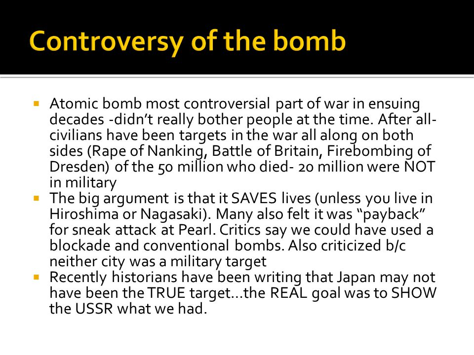  Atomic bomb most controversial part of war in ensuing decades -didn't really bother people at the time.