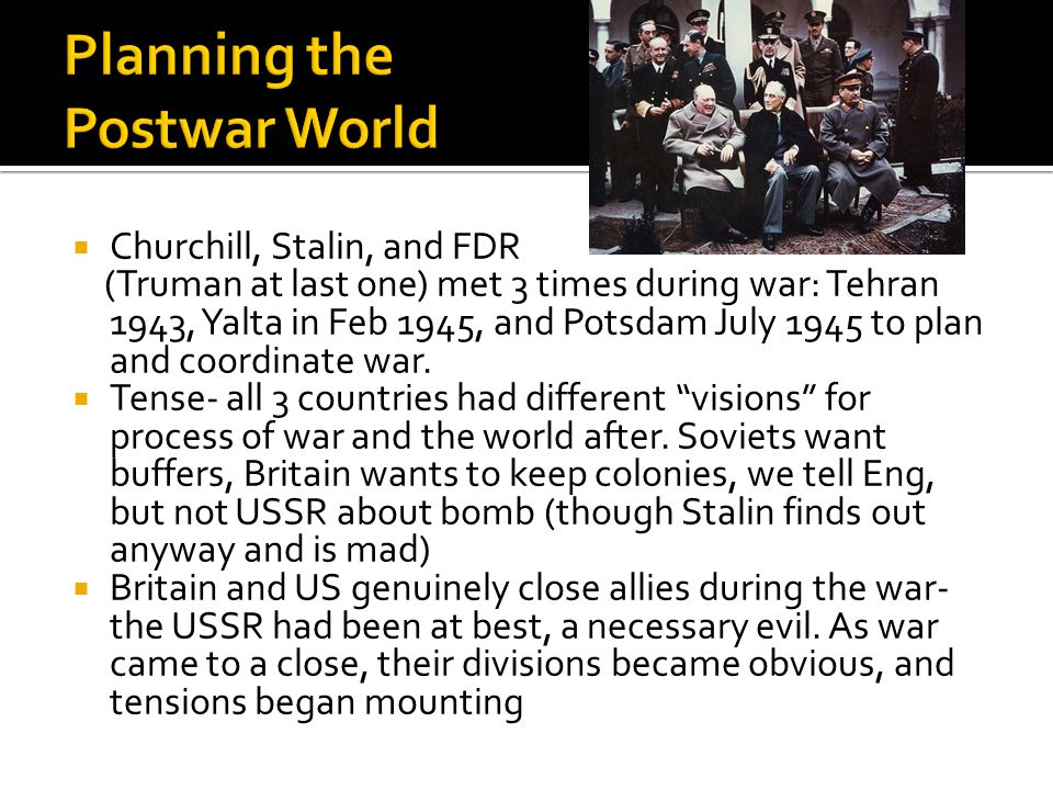 Churchill, Stalin, and FDR (Truman at last one) met 3 times during war: Tehran 1943, Yalta in Feb 1945, and Potsdam July 1945 to plan and coordinate war.