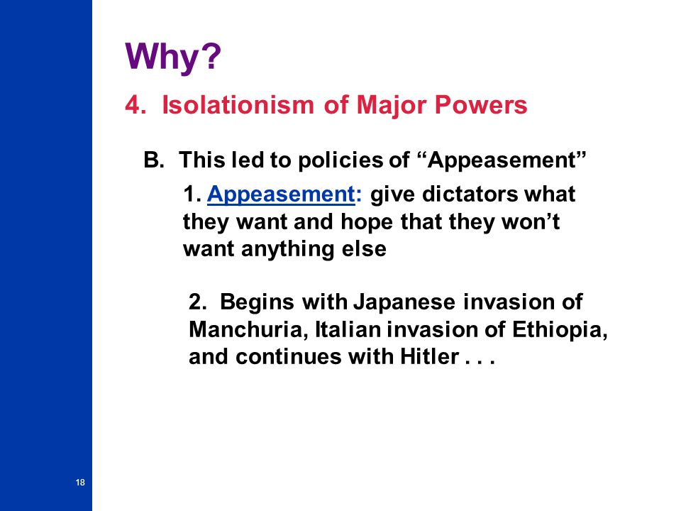 18 Why.4. Isolationism of Major Powers B. This led to policies of Appeasement 1.