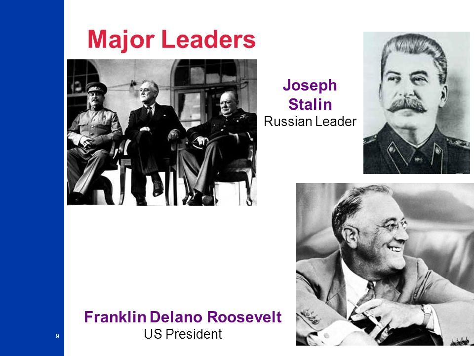 9 Major Leaders Franklin Delano Roosevelt US President Joseph Stalin Russian Leader
