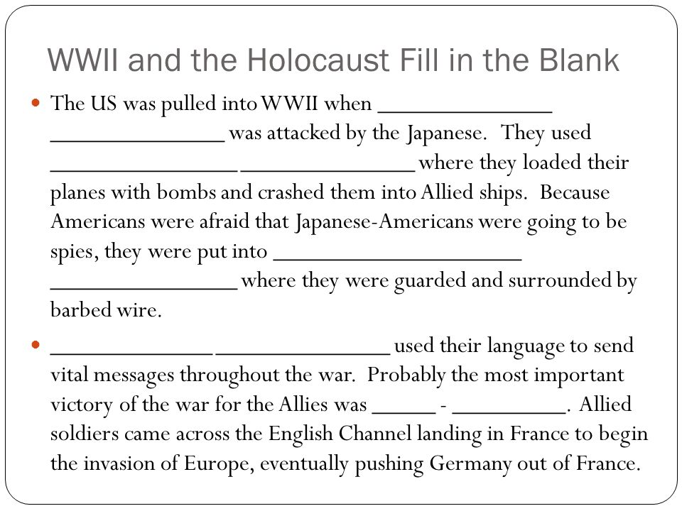 WWII and the Holocaust Fill in the Blank The US was pulled into WWII when ______________ ______________ was attacked by the Japanese. They used ______