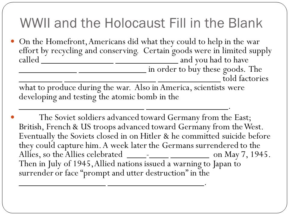 WWII and the Holocaust Fill in the Blank On the Homefront, Americans did what they could to help in the war effort by recycling and conserving. Certai