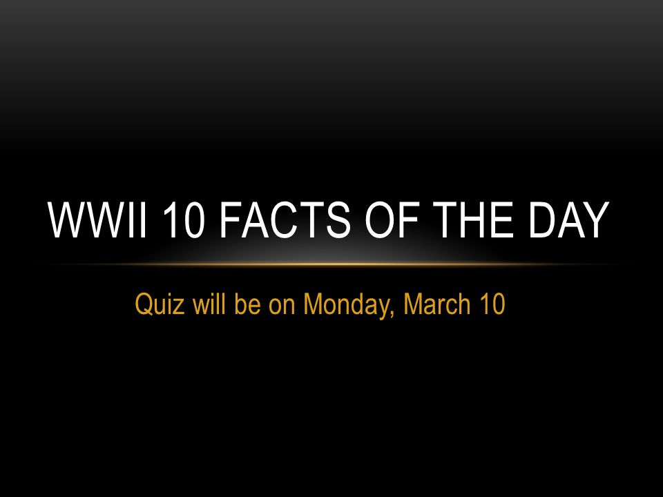 Quiz will be on Monday, March 10 WWII 10 FACTS OF THE DAY