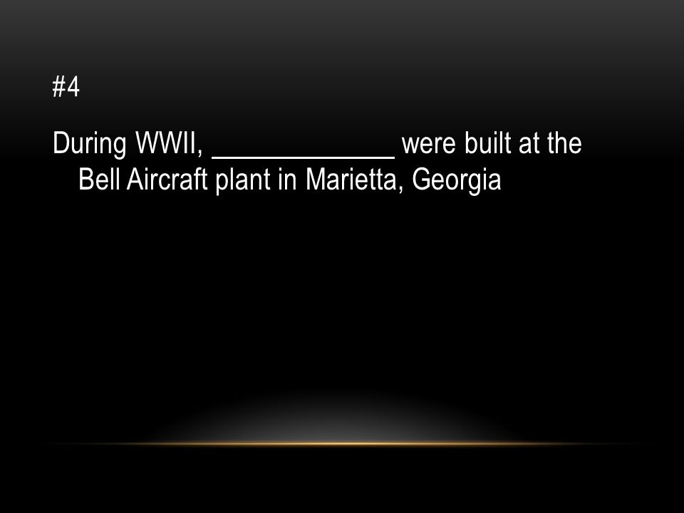 #4 During WWII, were built at the Bell Aircraft plant in Marietta, Georgia