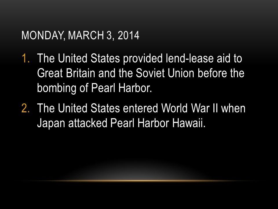 MONDAY, MARCH 3, 2014 1.The United States provided lend-lease aid to Great Britain and the Soviet Union before the bombing of Pearl Harbor. 2.The Unit