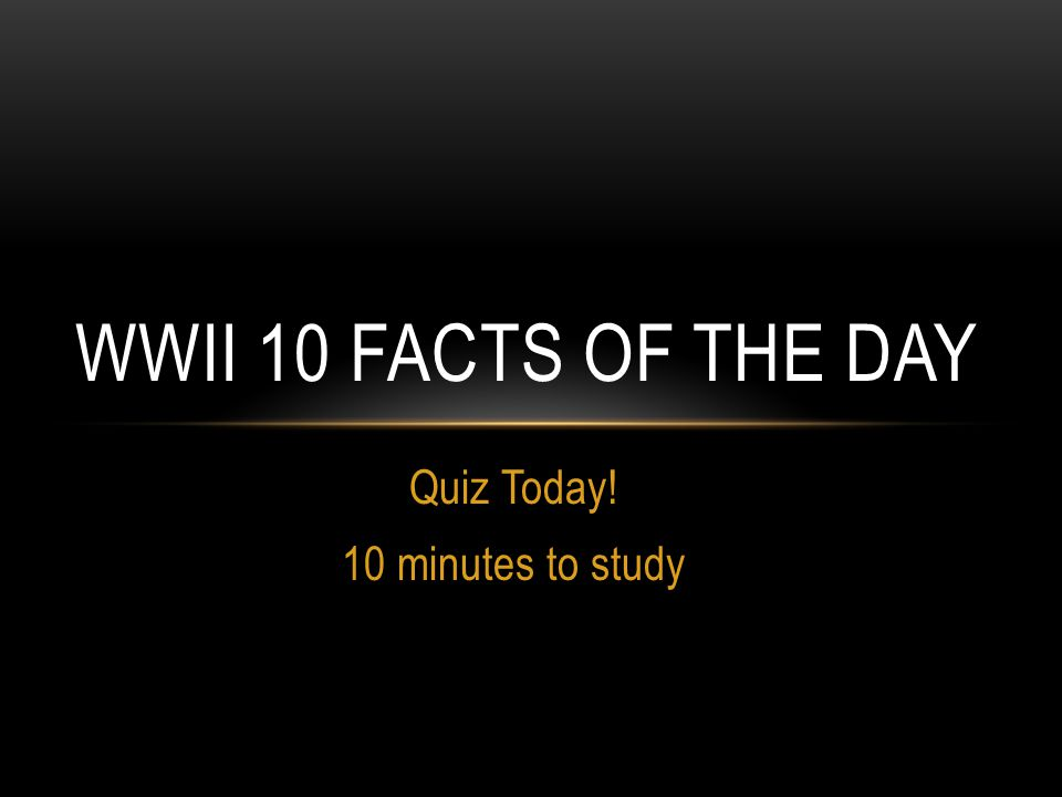 Quiz Today! 10 minutes to study WWII 10 FACTS OF THE DAY