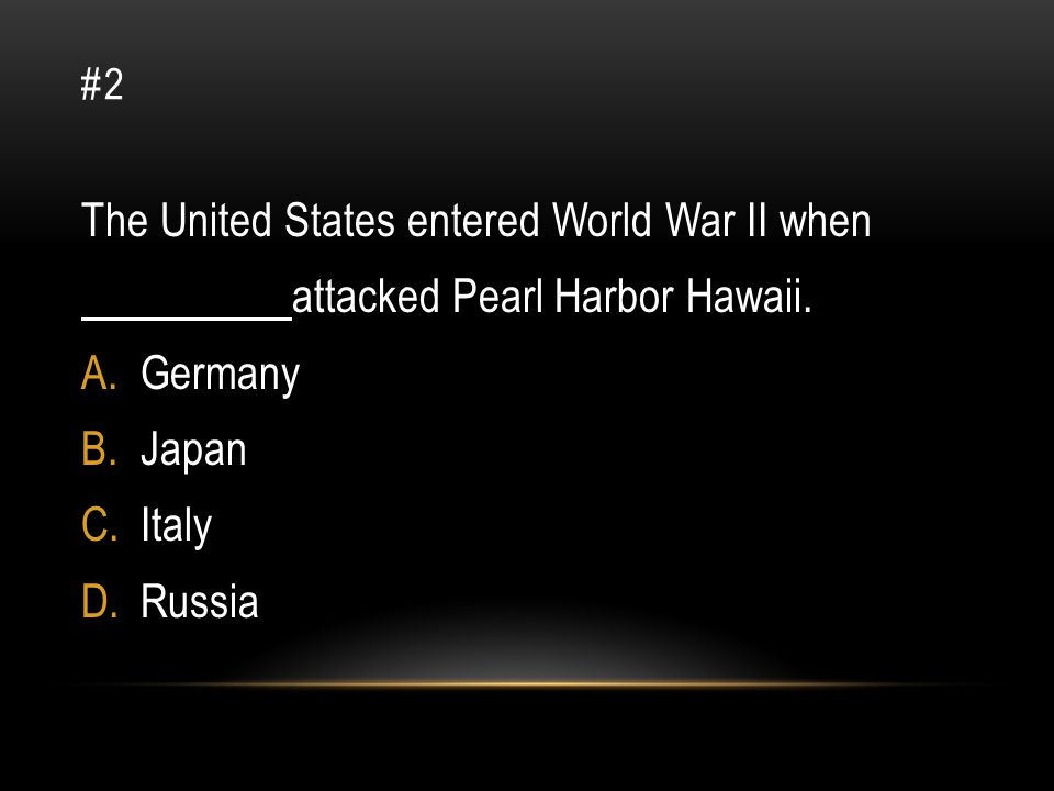 #2 The United States entered World War II when attacked Pearl Harbor Hawaii. A.Germany B.Japan C.Italy D.Russia