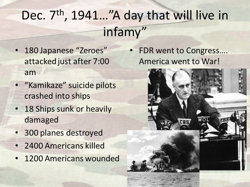 """Dec. 7 th, 1941…""""A day that will live in infamy"""" 180 Japanese """"Zeroes"""" attacked just after 7:00 am """"Kamikaze"""" suicide pilots crashed into ships 18 Shi"""