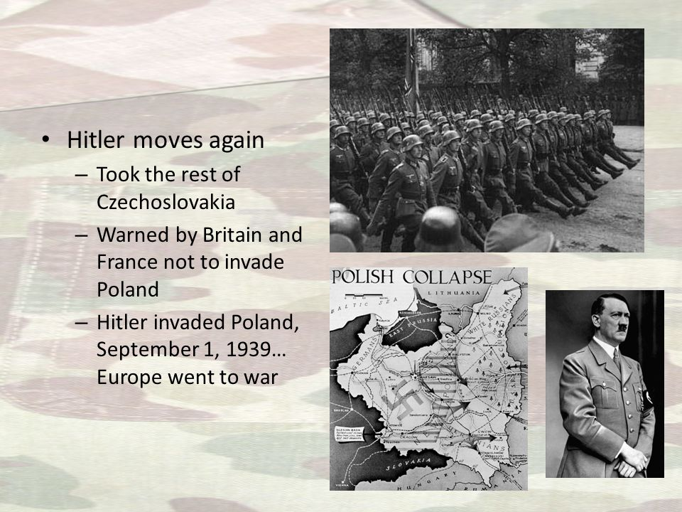 Hitler moves again – Took the rest of Czechoslovakia – Warned by Britain and France not to invade Poland – Hitler invaded Poland, September 1, 1939… Europe went to war