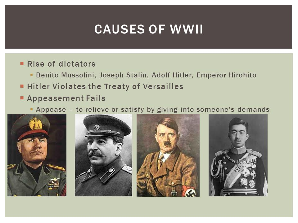  Rise of dictators  Benito Mussolini, Joseph Stalin, Adolf Hitler, Emperor Hirohito  Hitler Violates the Treaty of Versailles  Appeasement Fails 