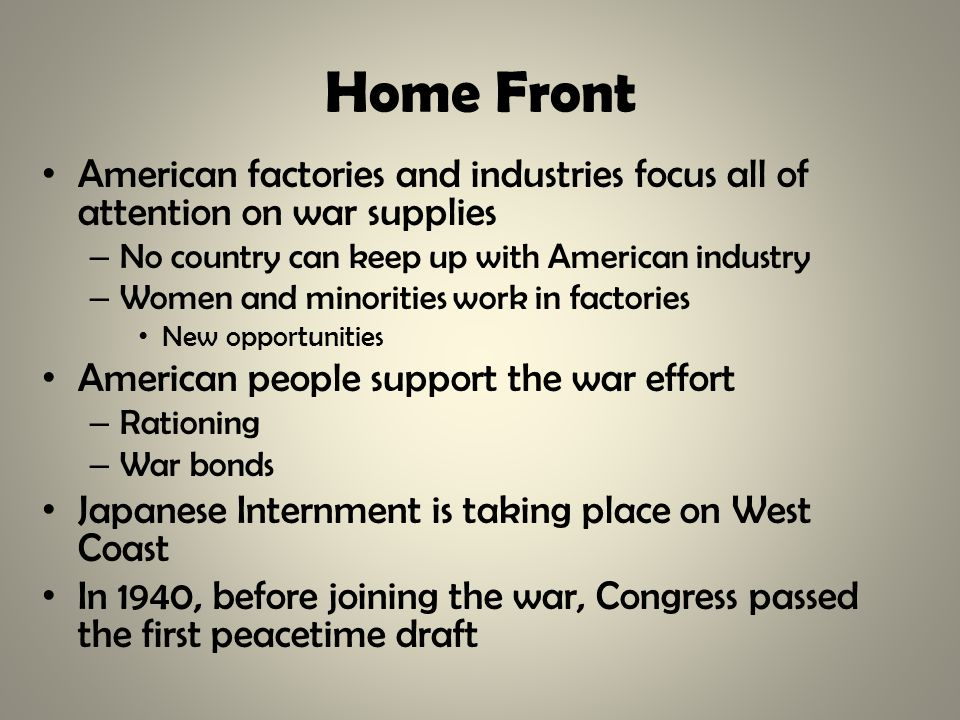 Home Front American factories and industries focus all of attention on war supplies – No country can keep up with American industry – Women and minorities work in factories New opportunities American people support the war effort – Rationing – War bonds Japanese Internment is taking place on West Coast In 1940, before joining the war, Congress passed the first peacetime draft